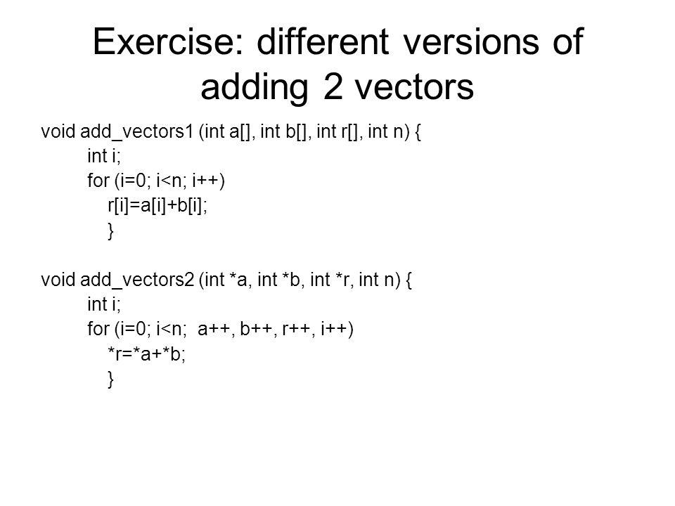 Exercise: different versions of adding 2 vectors void add_vectors1 (int a[], int b[], int r[], int n) { int i; for (i=0; i<n; i++) r[i]=a[i]+b[i]; } v