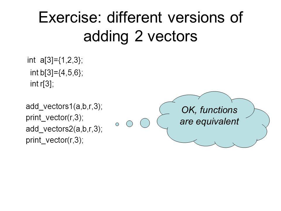 Exercise: different versions of adding 2 vectors int a[3]={1,2,3}; int b[3]={4,5,6}; int r[3]; add_vectors1(a,b,r,3); print_vector(r,3); add_vectors2(