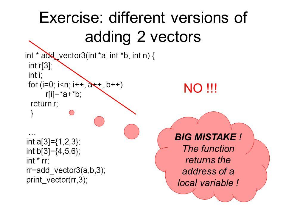 Exercise: different versions of adding 2 vectors int * add_vector3(int *a, int *b, int n) { int r[3]; int i; for (i=0; i<n; i++, a++, b++) r[i]=*a+*b;