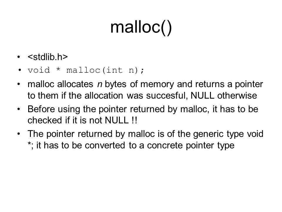 malloc() void * malloc(int n); malloc allocates n bytes of memory and returns a pointer to them if the allocation was succesful, NULL otherwise Before