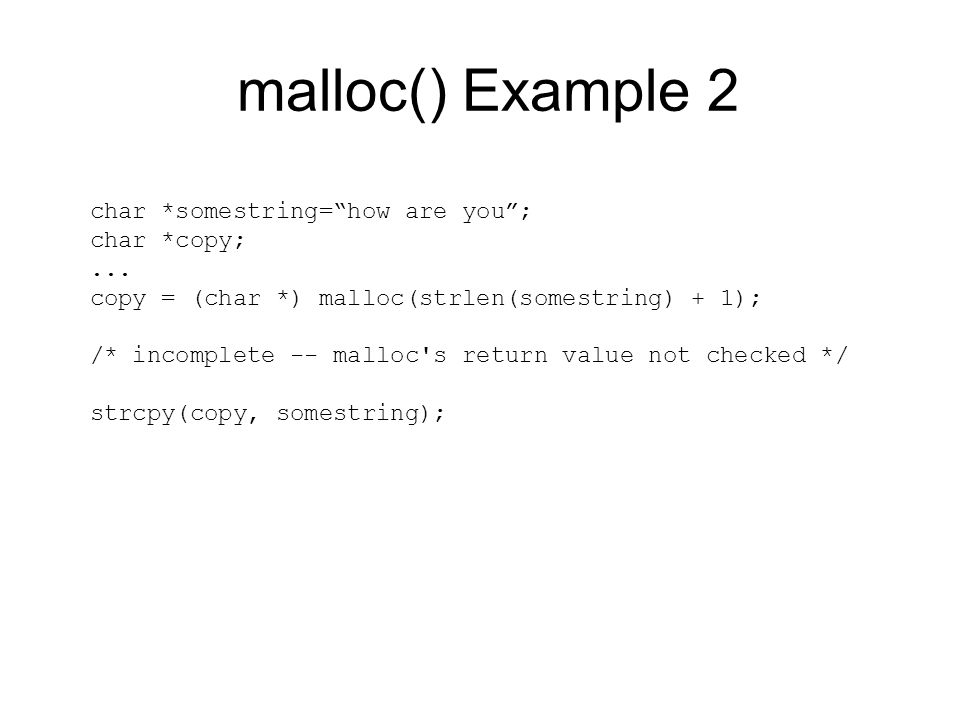 """malloc() Example 2 char *somestring=""""how are you""""; char *copy;... copy = (char *) malloc(strlen(somestring) + 1); /* incomplete -- malloc's return val"""