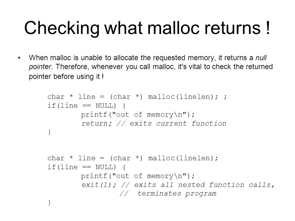 Checking what malloc returns ! When malloc is unable to allocate the requested memory, it returns a null pointer. Therefore, whenever you call malloc,