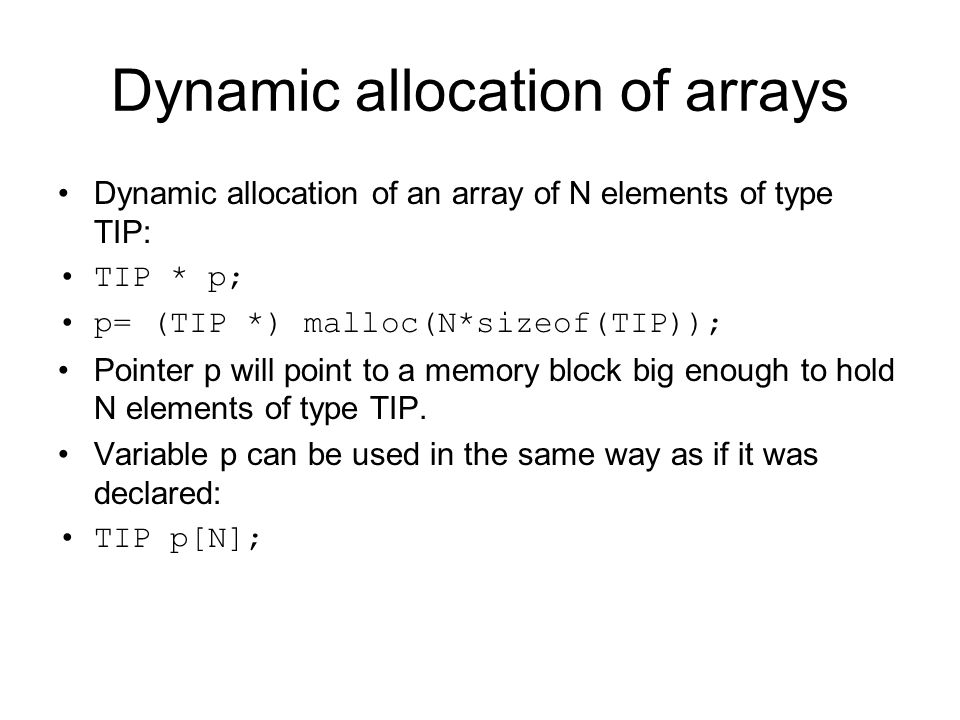 Dynamic allocation of arrays Dynamic allocation of an array of N elements of type TIP: TIP * p; p= (TIP *) malloc(N*sizeof(TIP)); Pointer p will point
