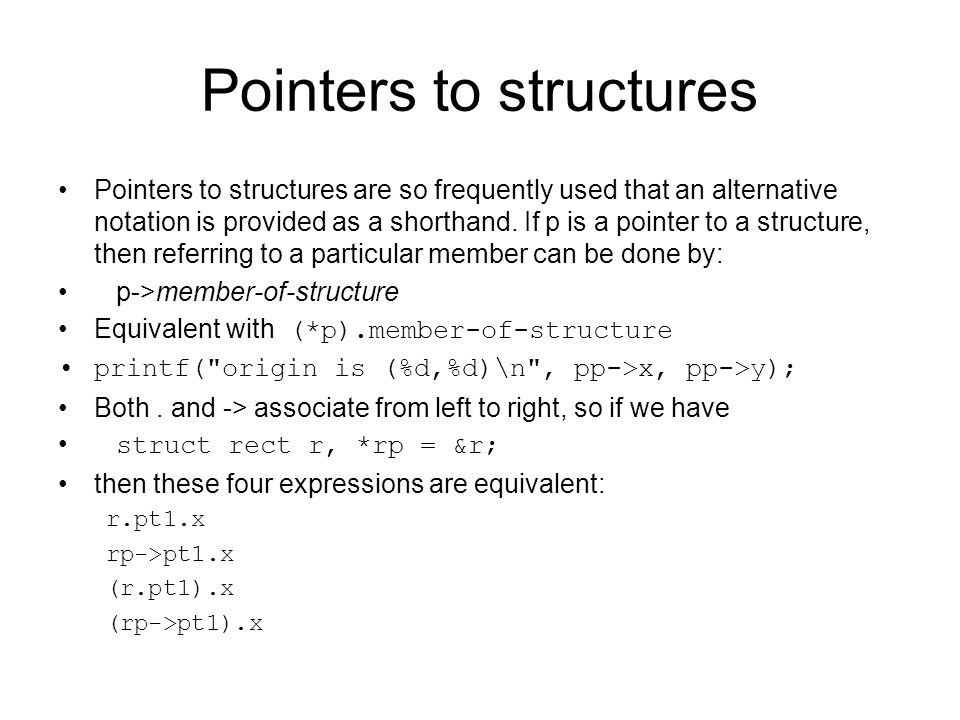 Pointers to structures Pointers to structures are so frequently used that an alternative notation is provided as a shorthand. If p is a pointer to a s