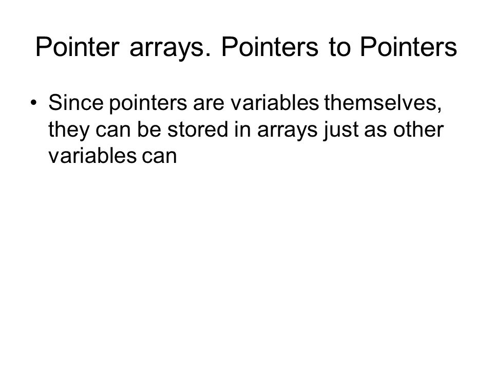 Pointer arrays. Pointers to Pointers Since pointers are variables themselves, they can be stored in arrays just as other variables can