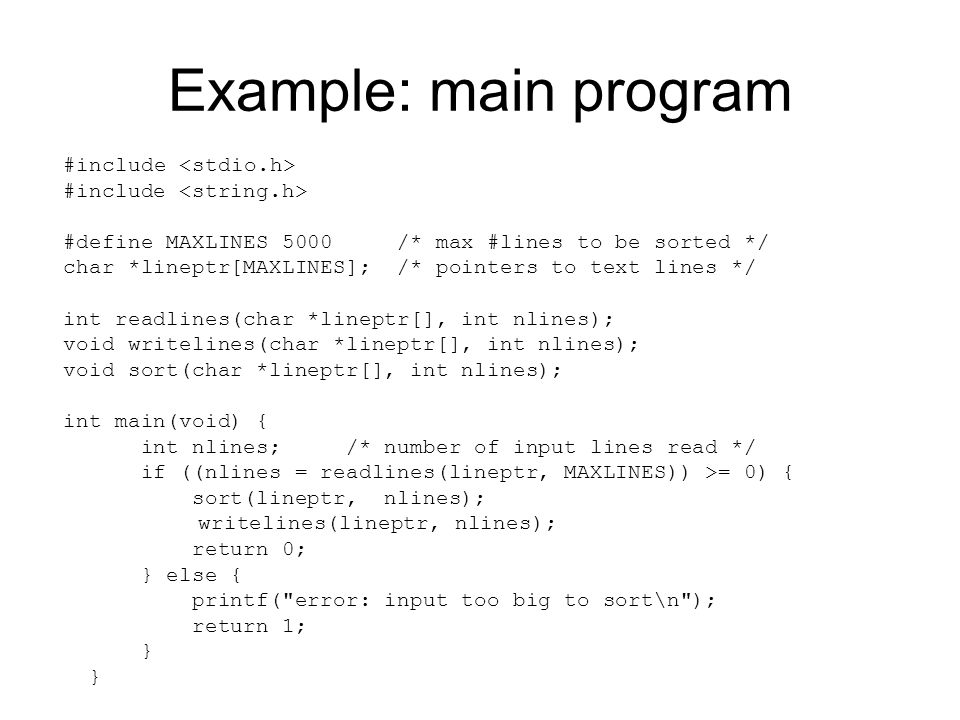 Example: main program #include #define MAXLINES 5000 /* max #lines to be sorted */ char *lineptr[MAXLINES]; /* pointers to text lines */ int readlines