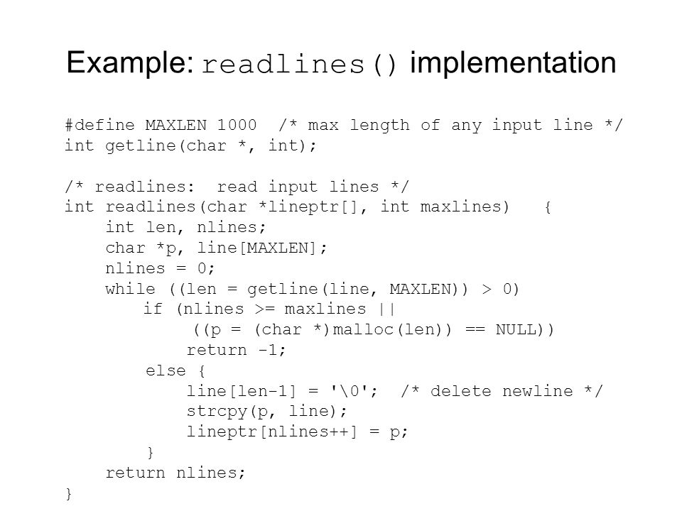 Example: readlines() implementation #define MAXLEN 1000 /* max length of any input line */ int getline(char *, int); /* readlines: read input lines */