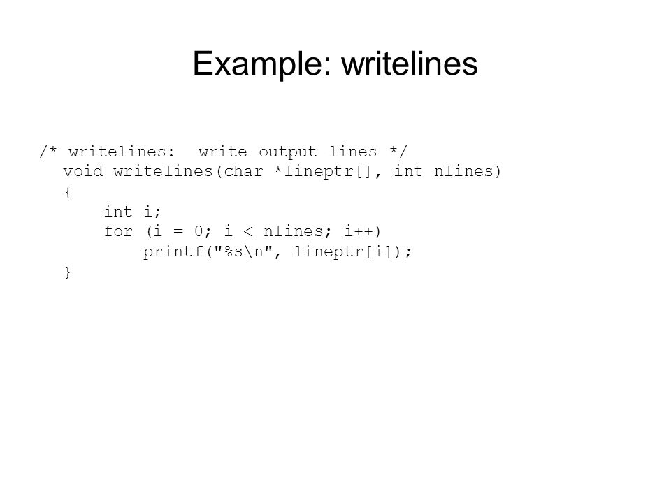 Example: writelines /* writelines: write output lines */ void writelines(char *lineptr[], int nlines) { int i; for (i = 0; i < nlines; i++) printf(