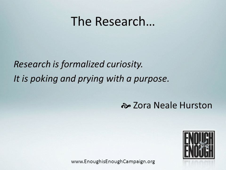 The Research… Research is formalized curiosity. It is poking and prying with a purpose.