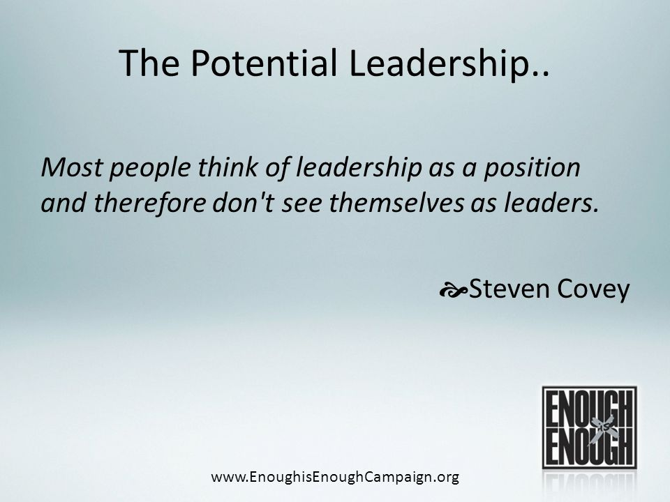 The Potential Leadership.. Most people think of leadership as a position and therefore don't see themselves as leaders.  Steven Covey www.EnoughisEno