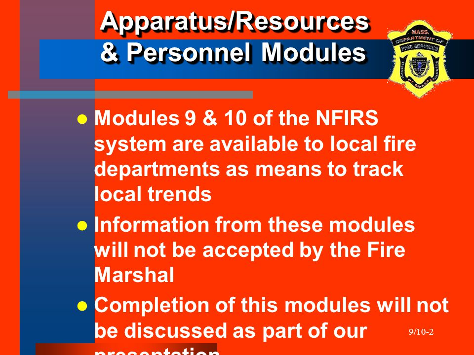 9/10-2 Apparatus/Resources & Personnel Modules Modules 9 & 10 of the NFIRS system are available to local fire departments as means to track local trends Information from these modules will not be accepted by the Fire Marshal Completion of this modules will not be discussed as part of our presentation
