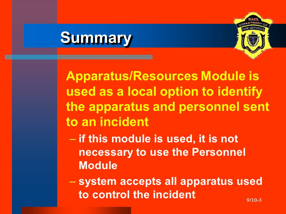 9/10-3 SummarySummary Apparatus/Resources Module is used as a local option to identify the apparatus and personnel sent to an incident –if this module is used, it is not necessary to use the Personnel Module –system accepts all apparatus used to control the incident
