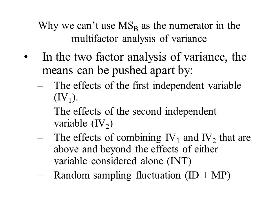 Why we can't use MS B as the numerator in the multifactor analysis of variance In the two factor analysis of variance, the means can be pushed apart by: –The effects of the first independent variable (IV 1 ).