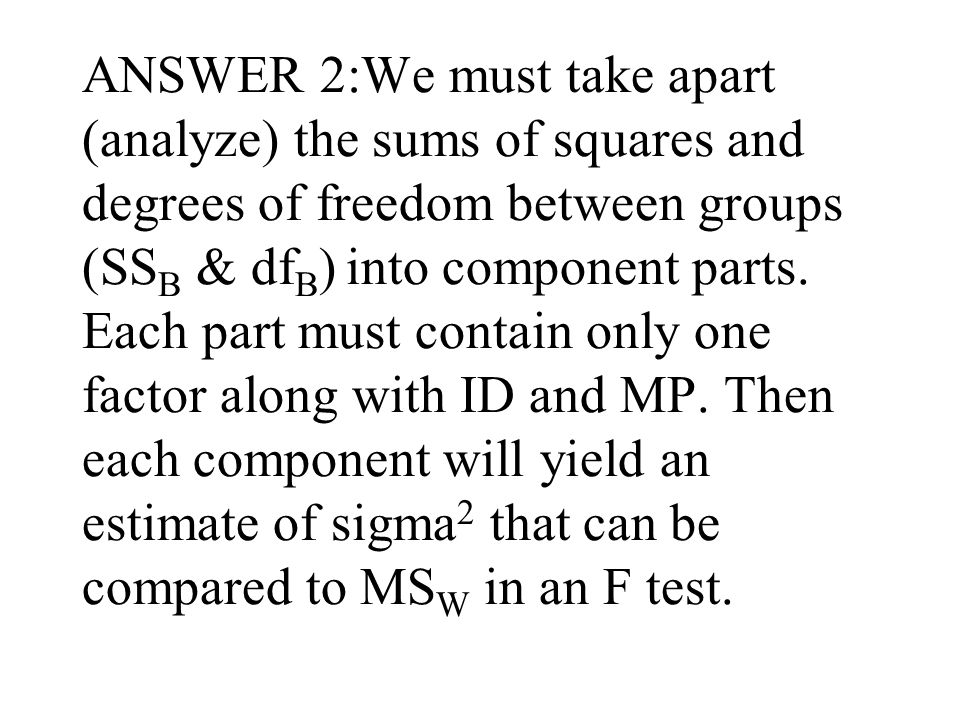 ANSWER 2:We must take apart (analyze) the sums of squares and degrees of freedom between groups (SS B & df B ) into component parts.