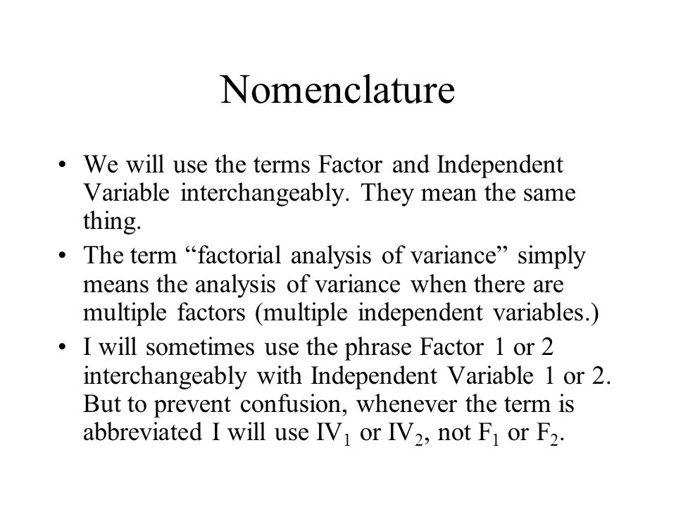 Nomenclature We will use the terms Factor and Independent Variable interchangeably.