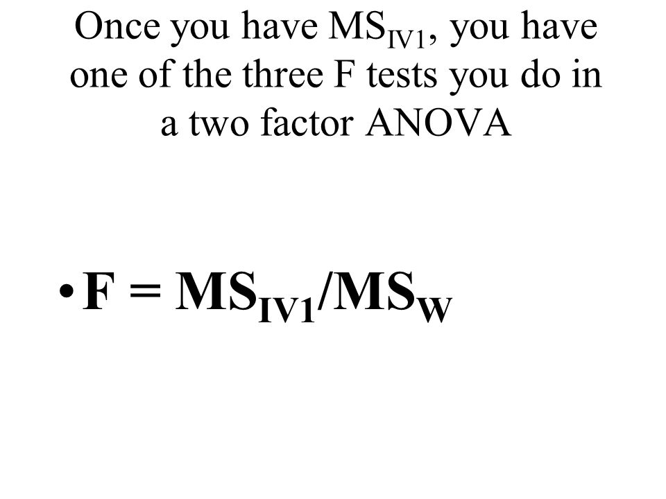 Once you have MS IV1, you have one of the three F tests you do in a two factor ANOVA F = MS IV1 /MS W