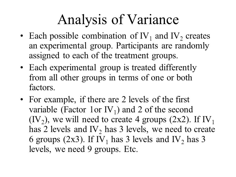 Analysis of Variance Each possible combination of IV 1 and IV 2 creates an experimental group.
