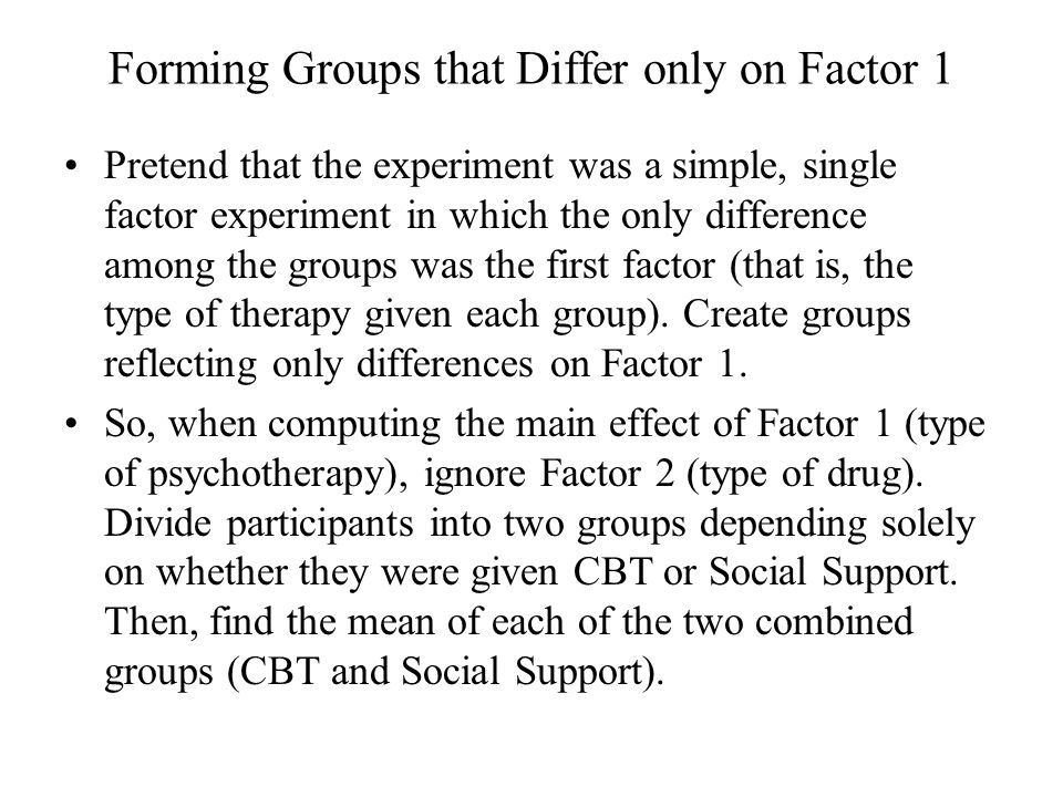 Forming Groups that Differ only on Factor 1 Pretend that the experiment was a simple, single factor experiment in which the only difference among the groups was the first factor (that is, the type of therapy given each group).