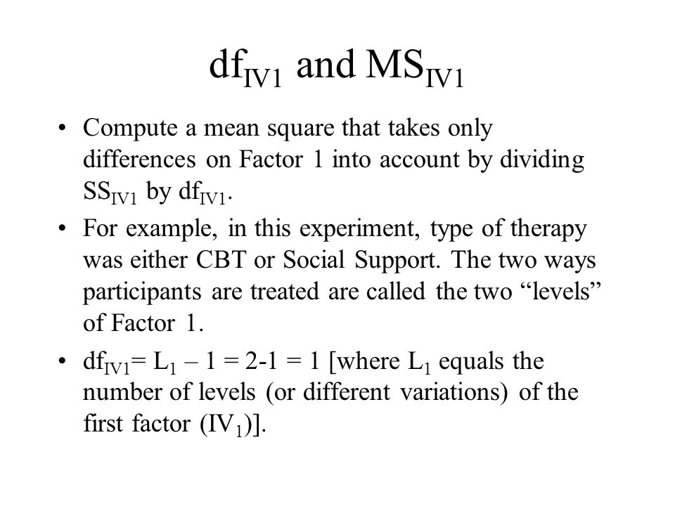 df IV1 and MS IV1 Compute a mean square that takes only differences on Factor 1 into account by dividing SS IV1 by df IV1.