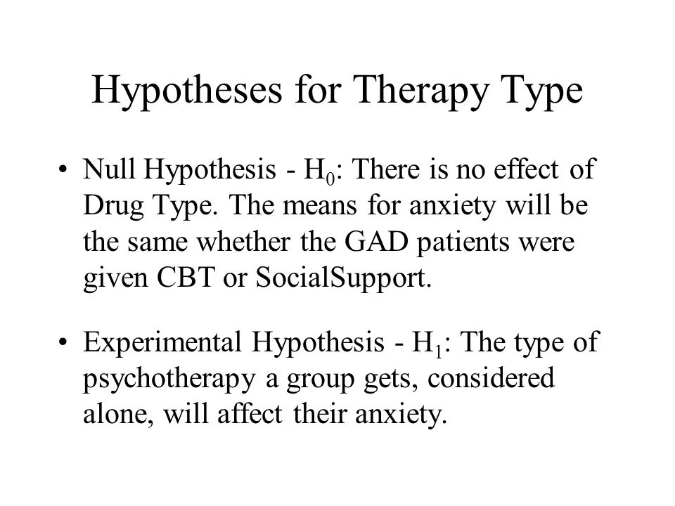 Hypotheses for Therapy Type Null Hypothesis - H 0 : There is no effect of Drug Type.