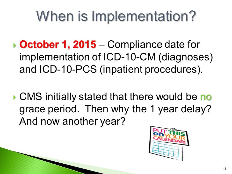  October 1, 2015  October 1, 2015 – Compliance date for implementation of ICD-10-CM (diagnoses) and ICD-10-PCS (inpatient procedures). no  CMS init