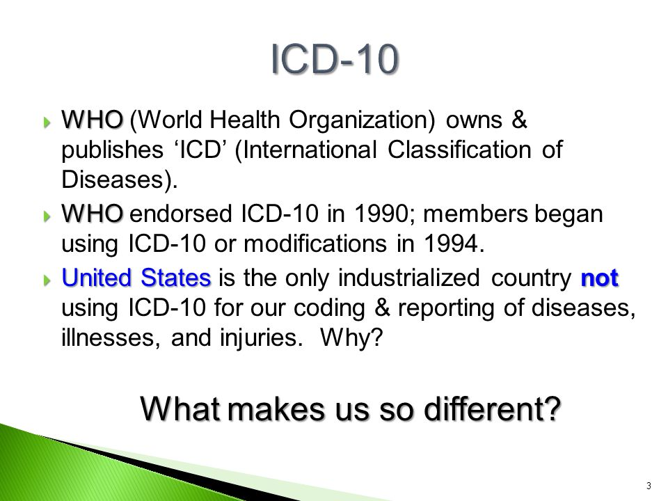  WHO  WHO (World Health Organization) owns & publishes 'ICD' (International Classification of Diseases).  WHO  WHO endorsed ICD-10 in 1990; member
