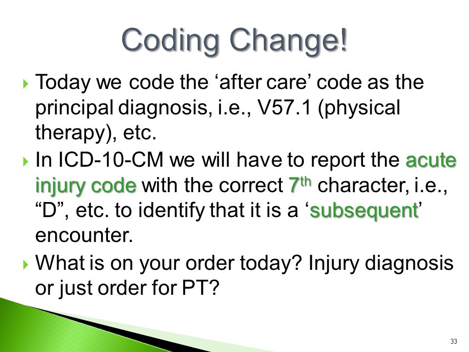  Today we code the 'after care' code as the principal diagnosis, i.e., V57.1 (physical therapy), etc. acute injury code 7 th subsequent  In ICD-10-C