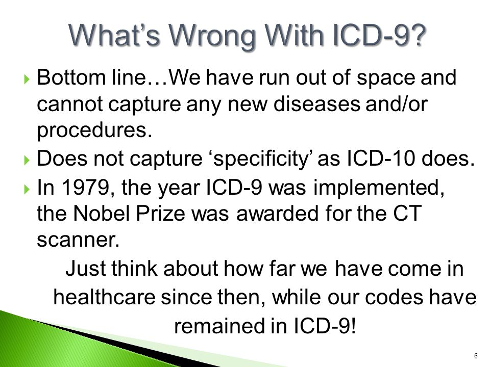 ICD-9-CM ◦ 3 - 5 ◦ 3 - 5 digits or characters numeric or alpha ◦ 1st character is numeric or alpha (E or V codes) ◦ 2 nd – 5 th numeric ◦ 2 nd – 5 th characters are numeric ◦ Decimal placed after the first 3 characters ◦ 17 supplemental ◦ 17 Chapters and V & E codes are 'supplemental' ◦ 14,000 ◦ 14,000 diagnosis codes ICD-10-CM ◦ 3 - 7 ◦ 3 - 7 digits or characters alpha ◦ 1 st character is alpha (all letters used except U ) ◦ 2 nd – 7 th alpha and/or numeric ◦ 2 nd – 7 th characters can be alpha and/or numeric ◦ Decimal placed after the first 3 characters (the same!) ◦ 21 not' ◦ 21 Chapters and V & E codes are 'not' supplemental ◦ 69,000+ ◦ 69,000+ diagnosis codes 17