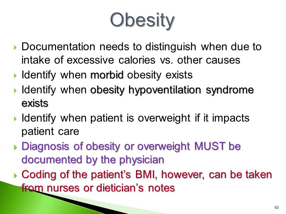  Documentation needs to distinguish when due to intake of excessive calories vs. other causes morbid  Identify when morbid obesity exists obesity hy