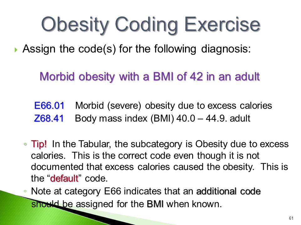  Assign the code(s) for the following diagnosis: Morbid obesity with a BMI of 42 in an adult E66.01 E66.01 Morbid (severe) obesity due to excess calo