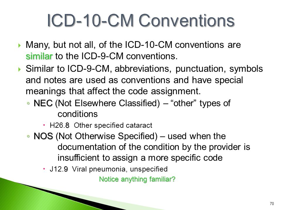 similar  Many, but not all, of the ICD-10-CM conventions are similar to the ICD-9-CM conventions.  Similar to ICD-9-CM, abbreviations, punctuation,