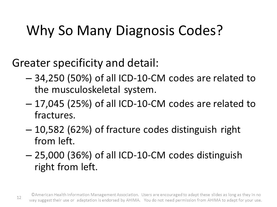 Why So Many Diagnosis Codes? Greater specificity and detail: – 34,250 (50%) of all ICD-10-CM codes are related to the musculoskeletal system. – 17,045