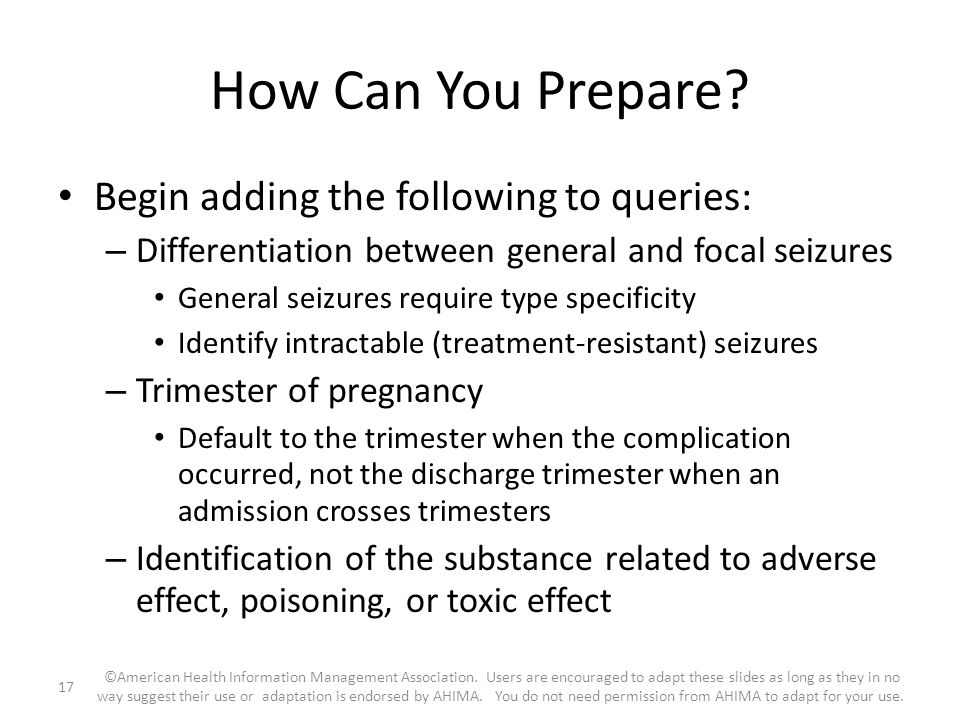 How Can You Prepare? Begin adding the following to queries: – Differentiation between general and focal seizures General seizures require type specifi