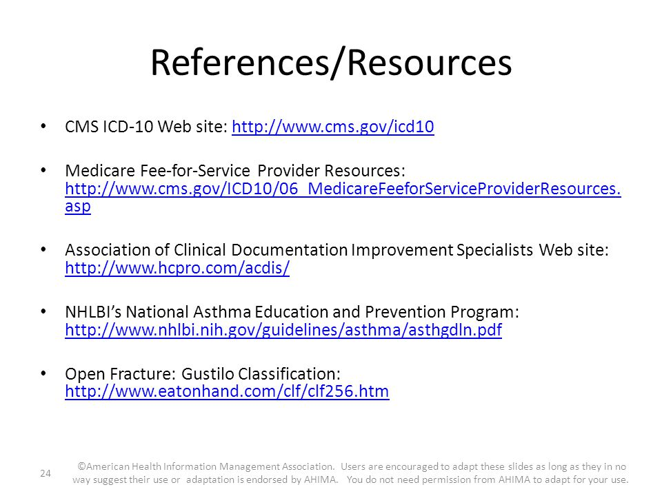 References/Resources CMS ICD-10 Web site: http://www.cms.gov/icd10http://www.cms.gov/icd10 Medicare Fee-for-Service Provider Resources: http://www.cms