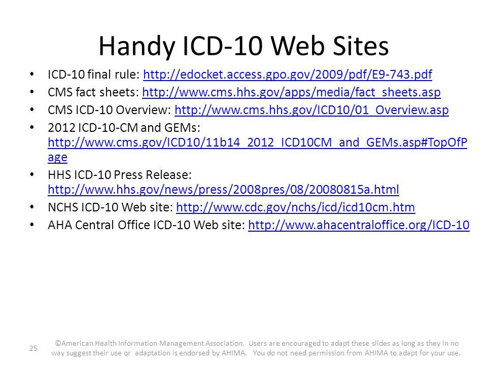 Handy ICD-10 Web Sites ICD-10 final rule: http://edocket.access.gpo.gov/2009/pdf/E9-743.pdfhttp://edocket.access.gpo.gov/2009/pdf/E9-743.pdf CMS fact