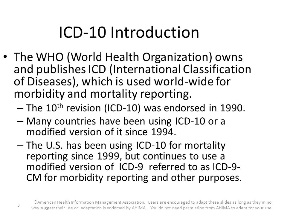 ICD-10 Introduction The WHO (World Health Organization) owns and publishes ICD (International Classification of Diseases), which is used world-wide fo