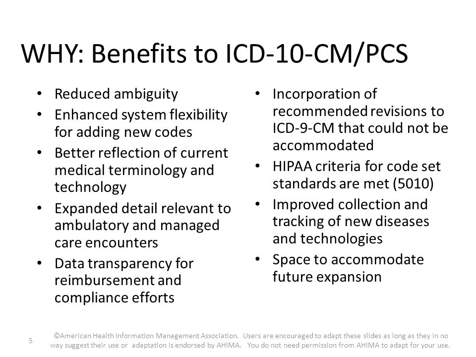 WHY: Benefits to ICD-10-CM/PCS Reduced ambiguity Enhanced system flexibility for adding new codes Better reflection of current medical terminology and
