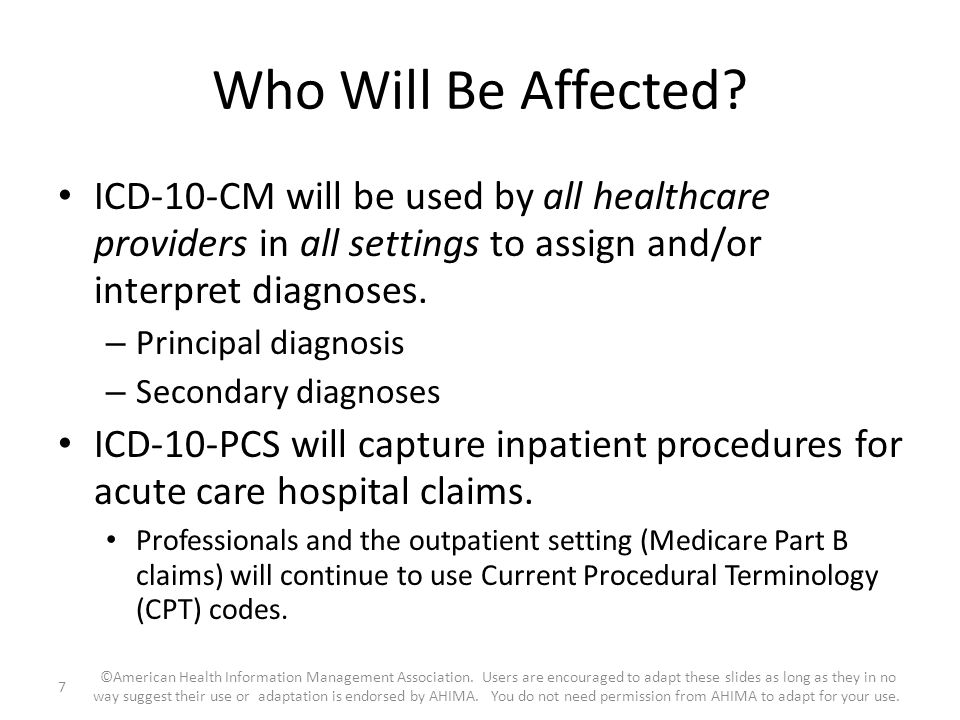 Who Will Be Affected? ICD-10-CM will be used by all healthcare providers in all settings to assign and/or interpret diagnoses. – Principal diagnosis –