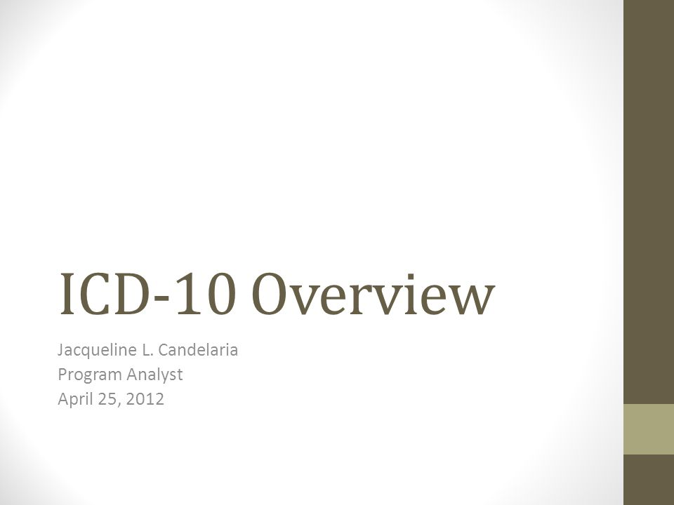 ICD-10 Overview Jacqueline L. Candelaria Program Analyst April 25, 2012