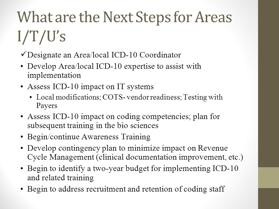 What are the Next Steps for Areas I/T/U's Designate an Area/local ICD-10 Coordinator Develop Area/local ICD-10 expertise to assist with implementation Assess ICD-10 impact on IT systems Local modifications; COTS- vendor readiness; Testing with Payers Assess ICD-10 impact on coding competencies; plan for subsequent training in the bio sciences Begin/continue Awareness Training Develop contingency plan to minimize impact on Revenue Cycle Management (clinical documentation improvement, etc.) Begin to identify a two-year budget for implementing ICD-10 and related training Begin to address recruitment and retention of coding staff