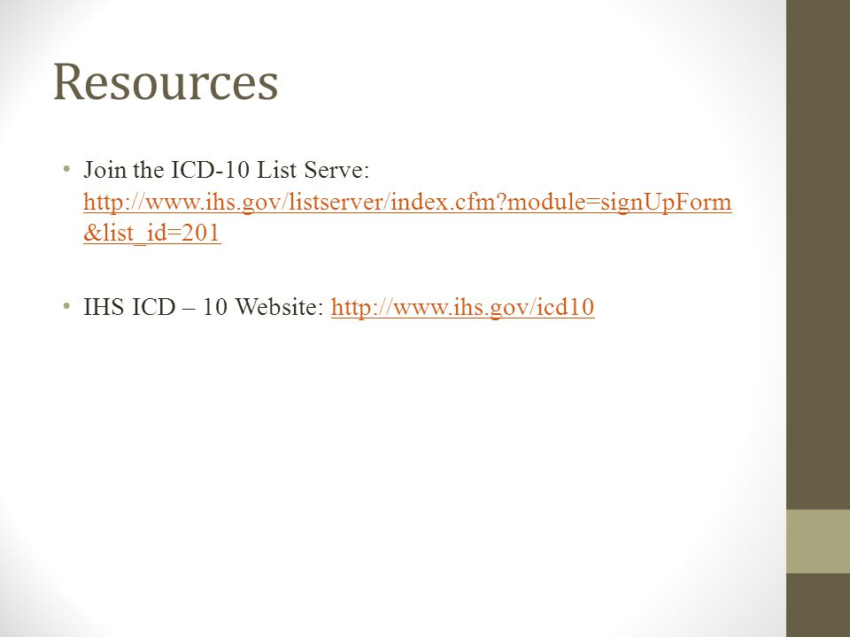Resources Join the ICD-10 List Serve: http://www.ihs.gov/listserver/index.cfm module=signUpForm &list_id=201 http://www.ihs.gov/listserver/index.cfm module=signUpForm &list_id=201 IHS ICD – 10 Website: http://www.ihs.gov/icd10http://www.ihs.gov/icd10