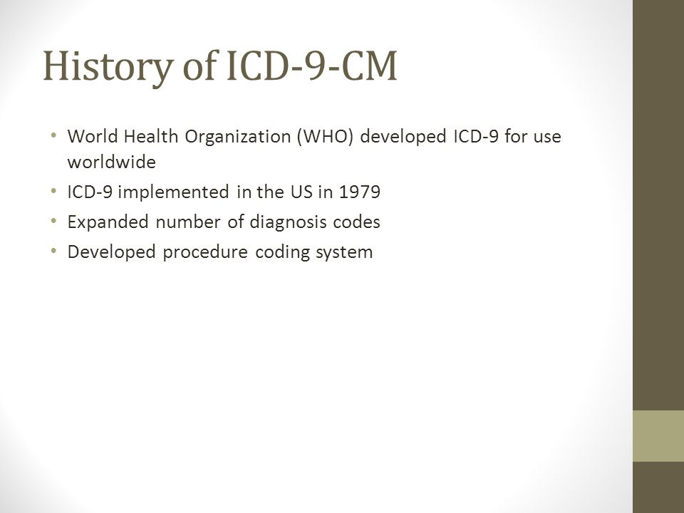 History of ICD-9-CM World Health Organization (WHO) developed ICD-9 for use worldwide ICD-9 implemented in the US in 1979 Expanded number of diagnosis codes Developed procedure coding system
