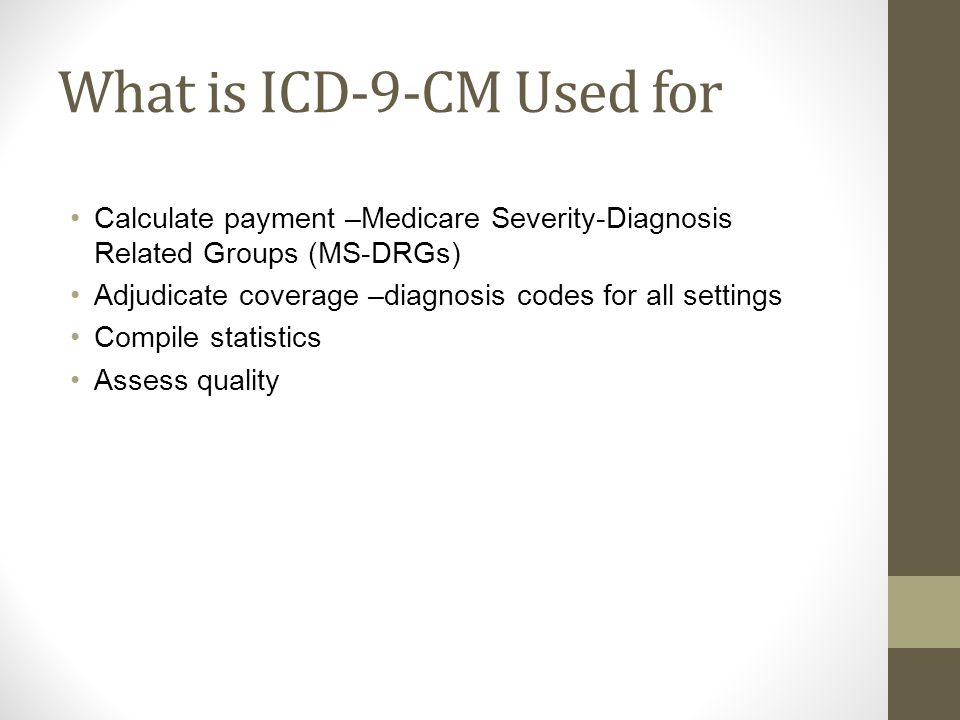 What is ICD-9-CM Used for Calculate payment –Medicare Severity-Diagnosis Related Groups (MS-DRGs) Adjudicate coverage –diagnosis codes for all settings Compile statistics Assess quality