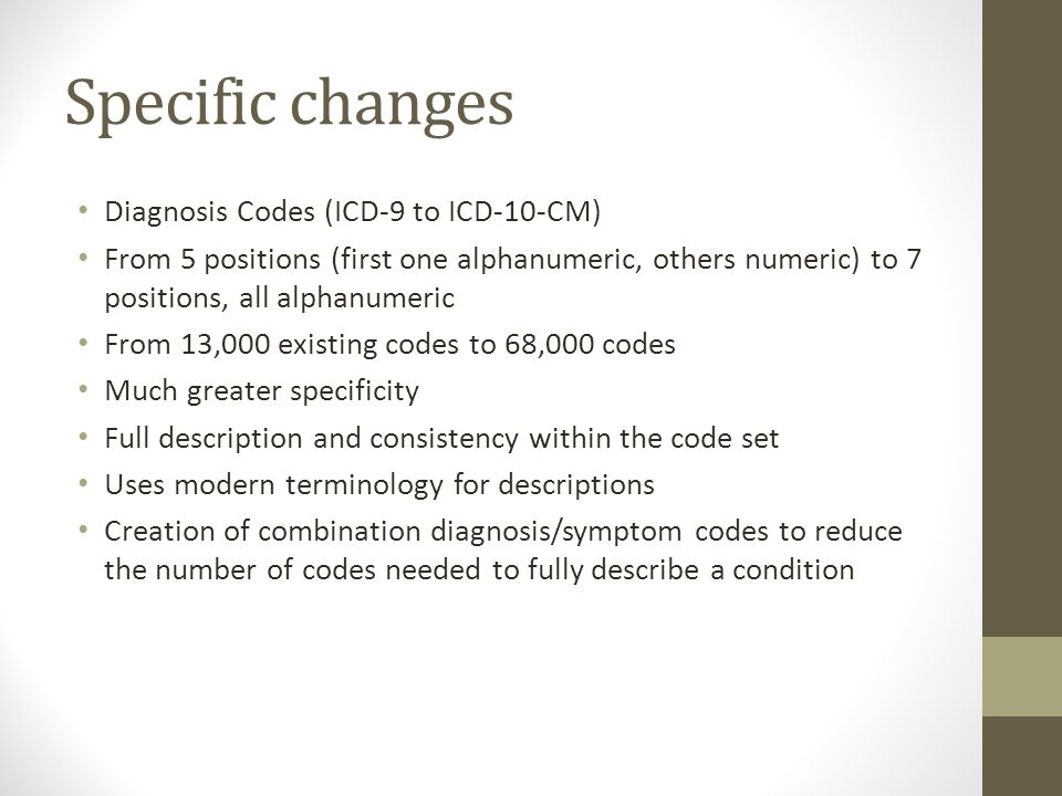 Specific changes Diagnosis Codes (ICD-9 to ICD-10-CM) From 5 positions (first one alphanumeric, others numeric) to 7 positions, all alphanumeric From 13,000 existing codes to 68,000 codes Much greater specificity Full description and consistency within the code set Uses modern terminology for descriptions Creation of combination diagnosis/symptom codes to reduce the number of codes needed to fully describe a condition