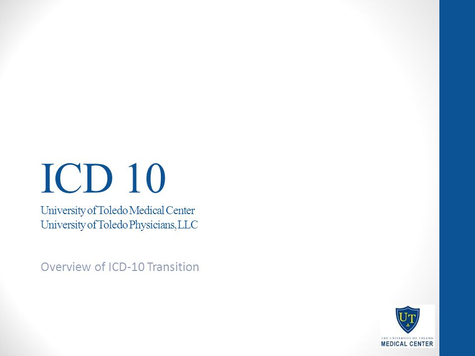 ICD 10 University of Toledo Medical Center University of Toledo Physicians, LLC Overview of ICD-10 Transition