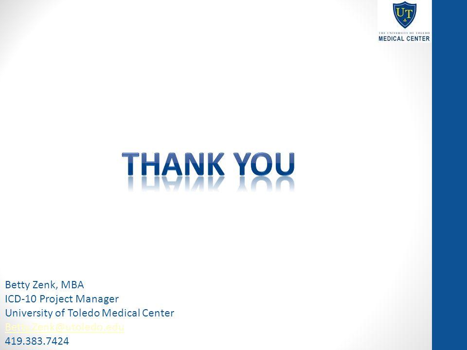Betty Zenk, MBA ICD-10 Project Manager University of Toledo Medical Center Betty.Zenk@utoledo.edu 419.383.7424