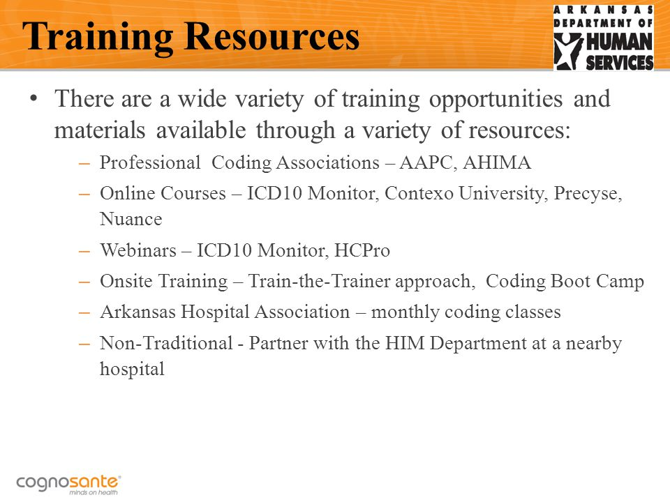 There are a wide variety of training opportunities and materials available through a variety of resources: – Professional Coding Associations – AAPC, AHIMA – Online Courses – ICD10 Monitor, Contexo University, Precyse, Nuance – Webinars – ICD10 Monitor, HCPro – Onsite Training – Train-the-Trainer approach, Coding Boot Camp – Arkansas Hospital Association – monthly coding classes – Non-Traditional - Partner with the HIM Department at a nearby hospital Training Resources