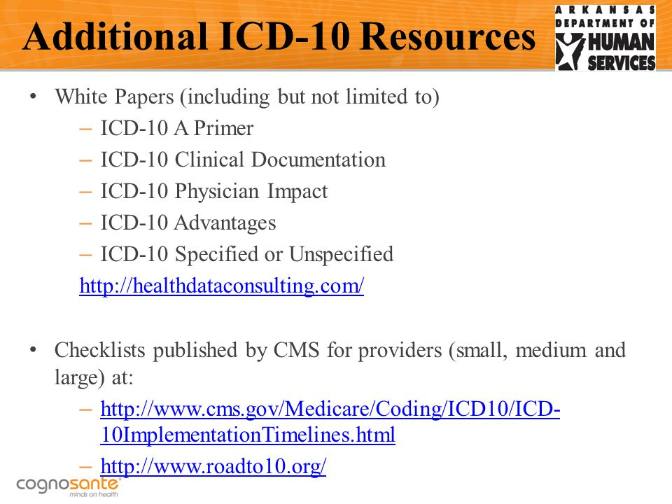 White Papers (including but not limited to) – ICD-10 A Primer – ICD-10 Clinical Documentation – ICD-10 Physician Impact – ICD-10 Advantages – ICD-10 Specified or Unspecified http://healthdataconsulting.com/ Checklists published by CMS for providers (small, medium and large) at: – http://www.cms.gov/Medicare/Coding/ICD10/ICD- 10ImplementationTimelines.html http://www.cms.gov/Medicare/Coding/ICD10/ICD- 10ImplementationTimelines.html – http://www.roadto10.org/ http://www.roadto10.org/ Additional ICD-10 Resources