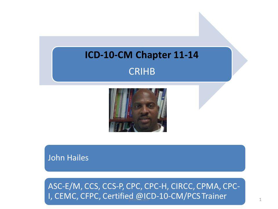 ICD-10-CM Chapter 11-14 CRIHB John Hailes ASC-E/M, CCS, CCS-P, CPC, CPC-H, CIRCC, CPMA, CPC- I, CEMC, CFPC, Certified @ICD-10-CM/PCS Trainer 1jhmci.co