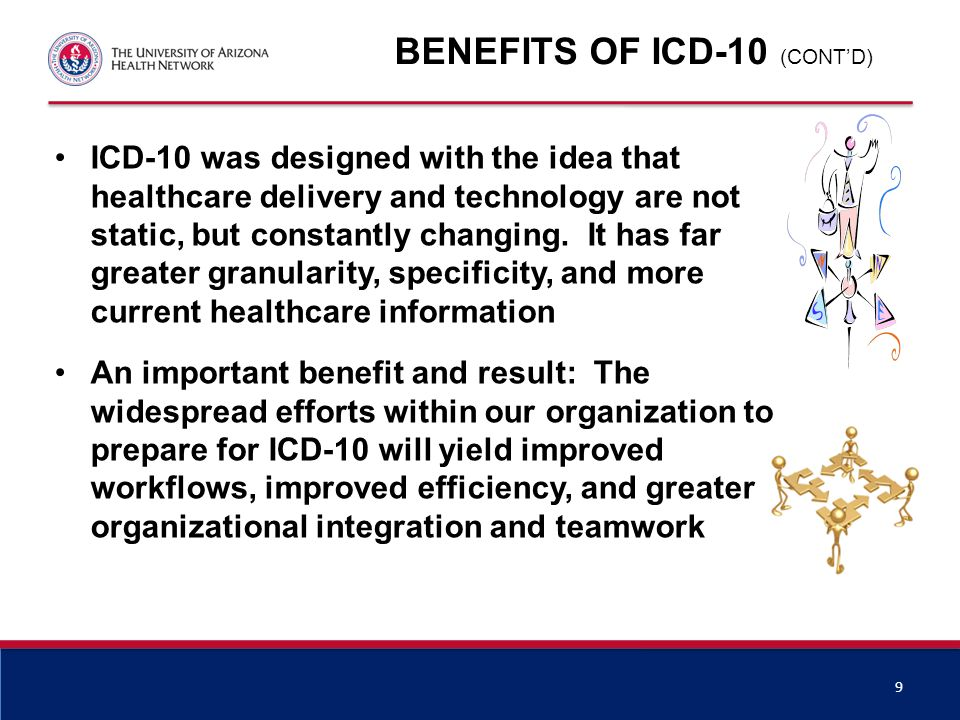 BENEFITS OF ICD-10 We will be able to capture more detailed data to support clinical research, quality outcomes, and patient care For an academic organization, ICD-10 will accommodate data capture of new technologies and procedures and allow us to better define the complexity of care provided ICD-10 data will be more easily retrieved in electronic format, resulting in less manual work in reporting, quality reviews, and auditing 8